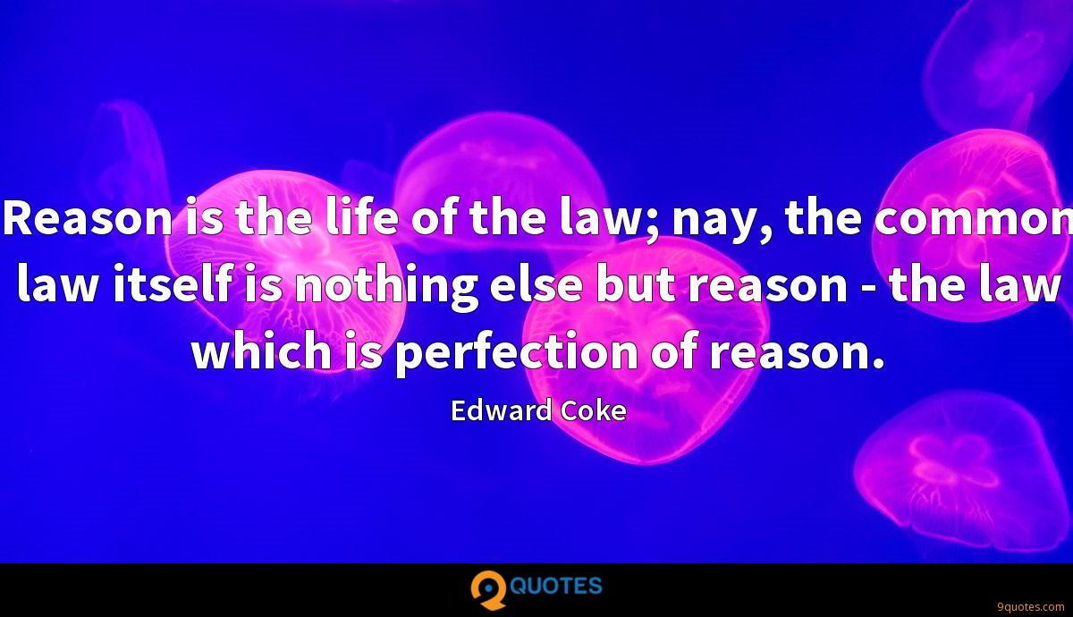 Reason is the life of the law; nay, the common law itself is nothing else but reason - the law which is perfection of reason.