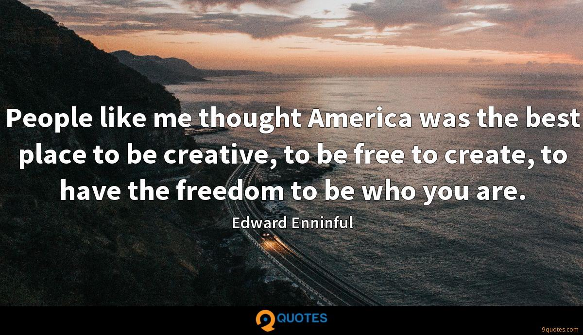 People like me thought America was the best place to be creative, to be free to create, to have the freedom to be who you are.