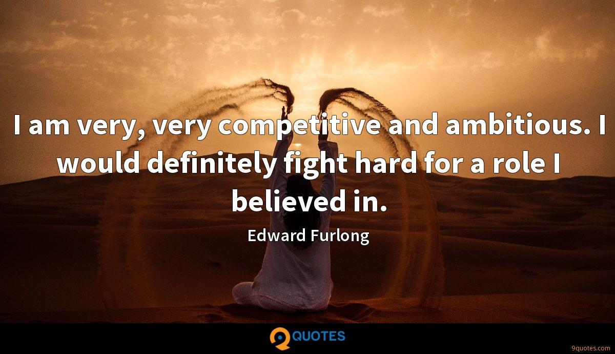 I am very, very competitive and ambitious. I would definitely fight hard for a role I believed in.