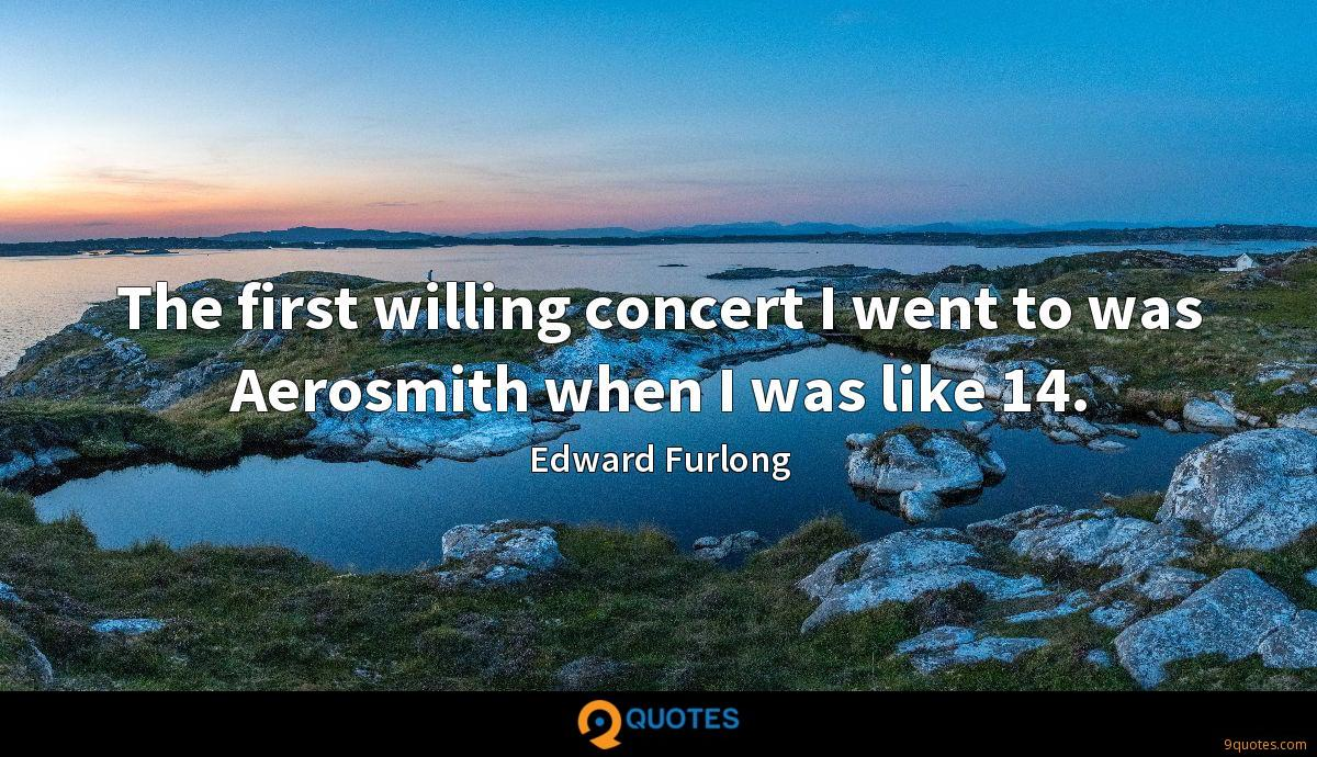 The first willing concert I went to was Aerosmith when I was like 14.
