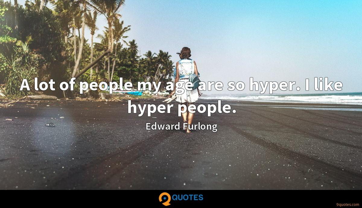 A lot of people my age are so hyper. I like hyper people.