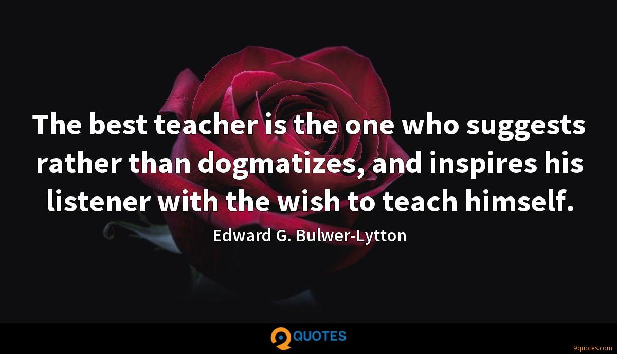 The best teacher is the one who suggests rather than dogmatizes, and inspires his listener with the wish to teach himself.