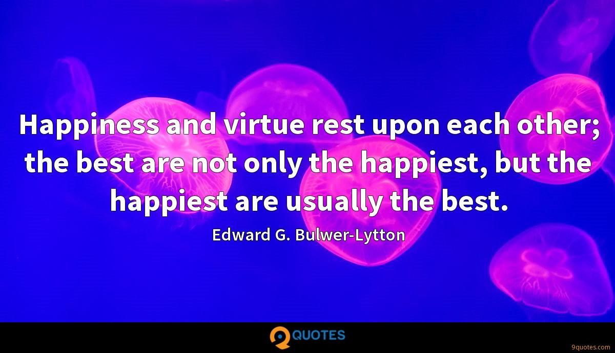 Happiness and virtue rest upon each other; the best are not only the happiest, but the happiest are usually the best.