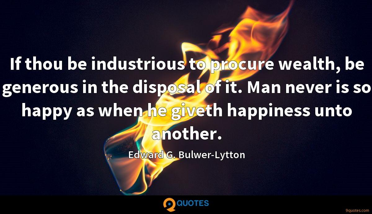 If thou be industrious to procure wealth, be generous in the disposal of it. Man never is so happy as when he giveth happiness unto another.