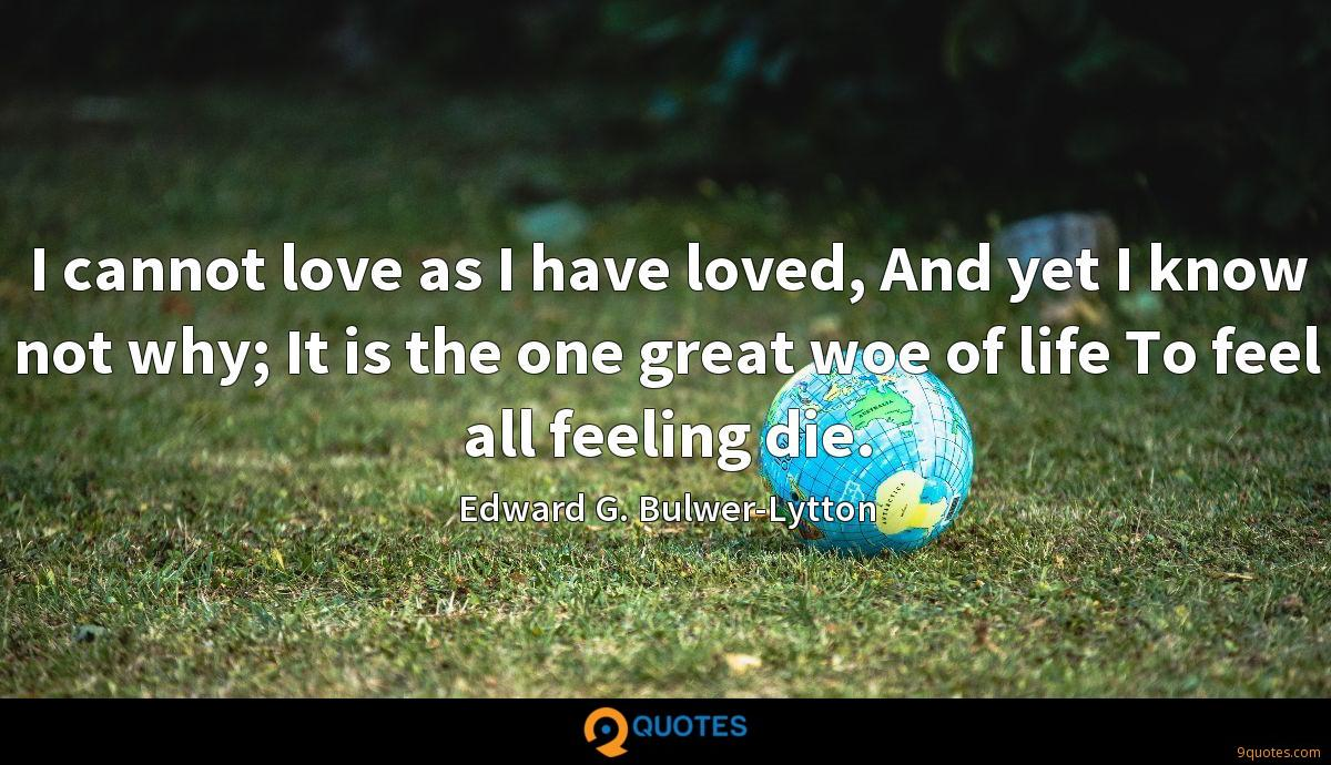 I cannot love as I have loved, And yet I know not why; It is the one great woe of life To feel all feeling die.