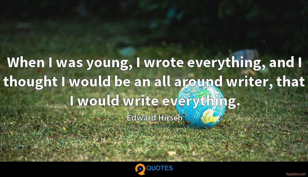 When I was young, I wrote everything, and I thought I would be an all around writer, that I would write everything.