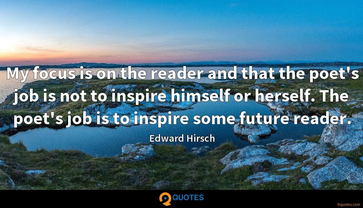 My focus is on the reader and that the poet's job is not to inspire himself or herself. The poet's job is to inspire some future reader.