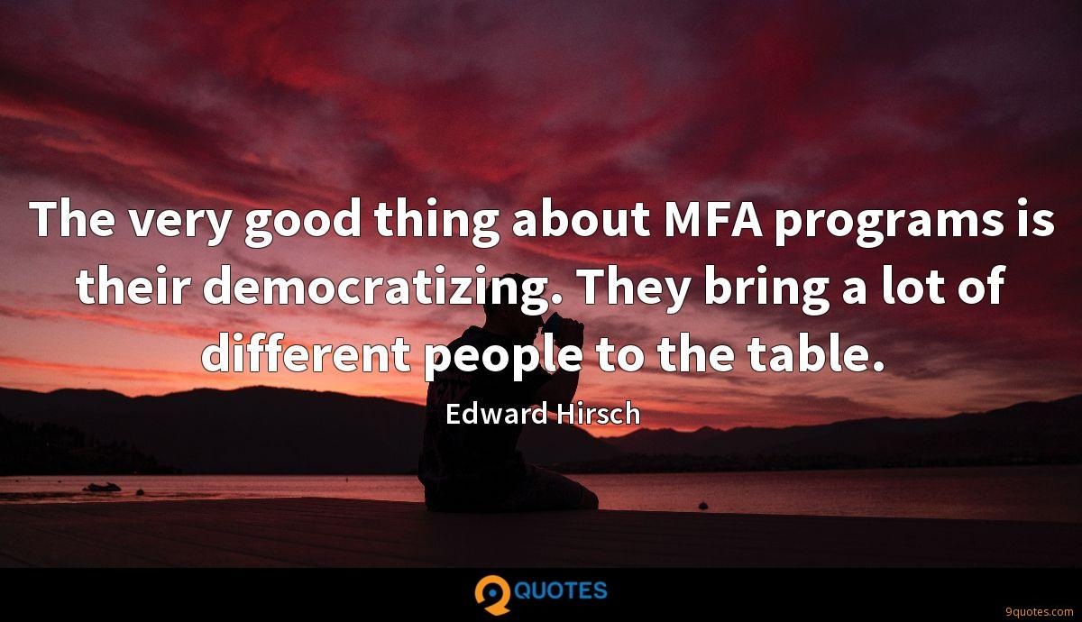 The very good thing about MFA programs is their democratizing. They bring a lot of different people to the table.