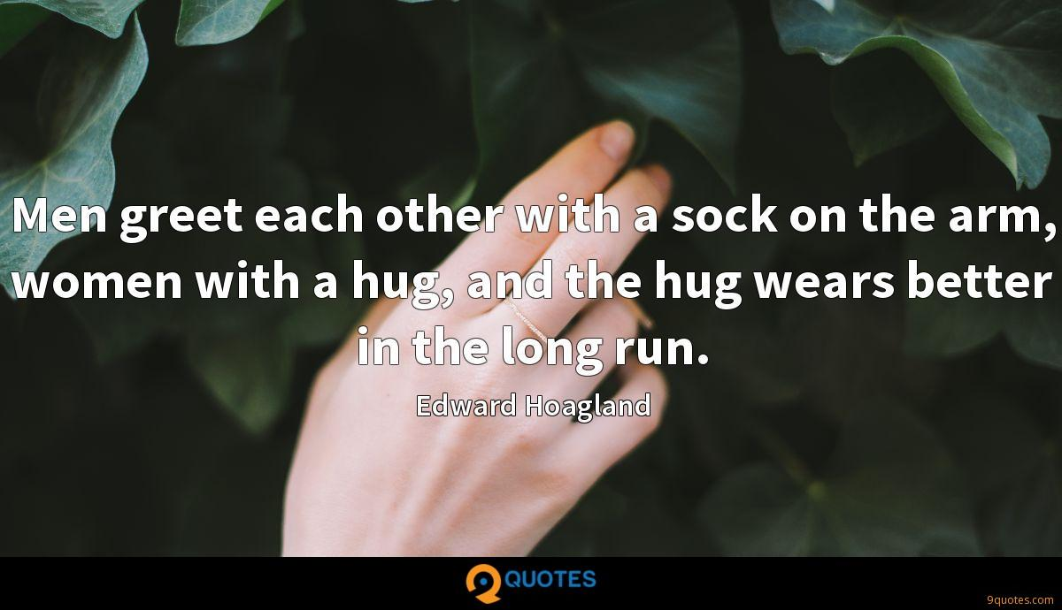 Men greet each other with a sock on the arm, women with a hug, and the hug wears better in the long run.