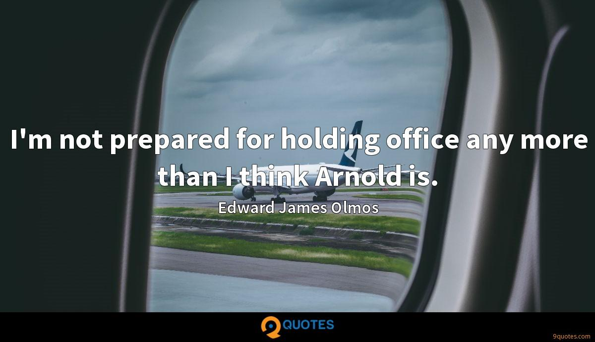 I'm not prepared for holding office any more than I think Arnold is.