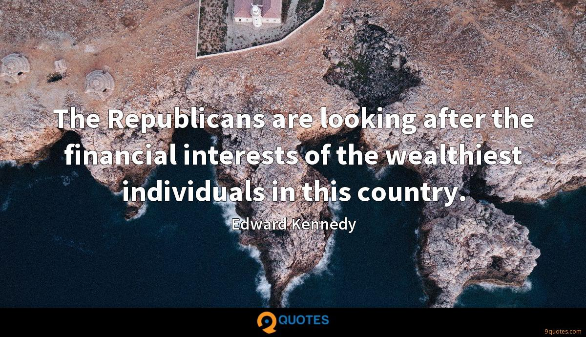 The Republicans are looking after the financial interests of the wealthiest individuals in this country.