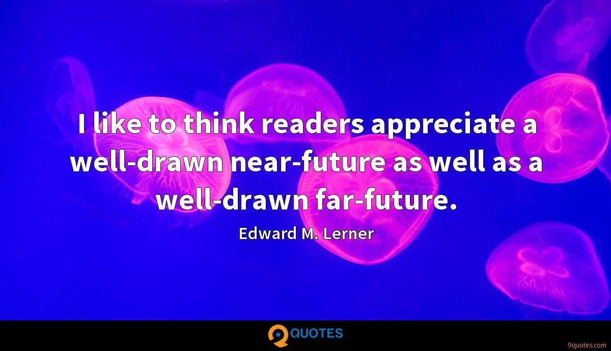 I like to think readers appreciate a well-drawn near-future as well as a well-drawn far-future.