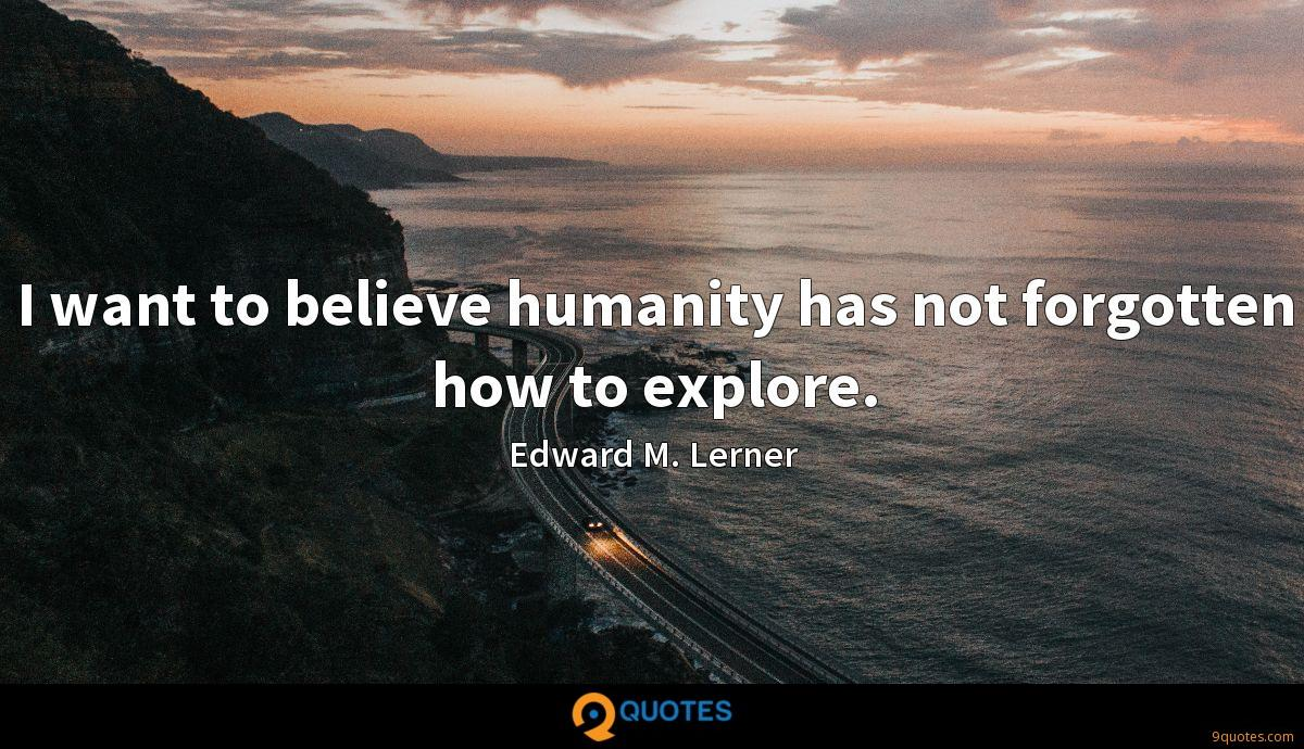 I want to believe humanity has not forgotten how to explore.