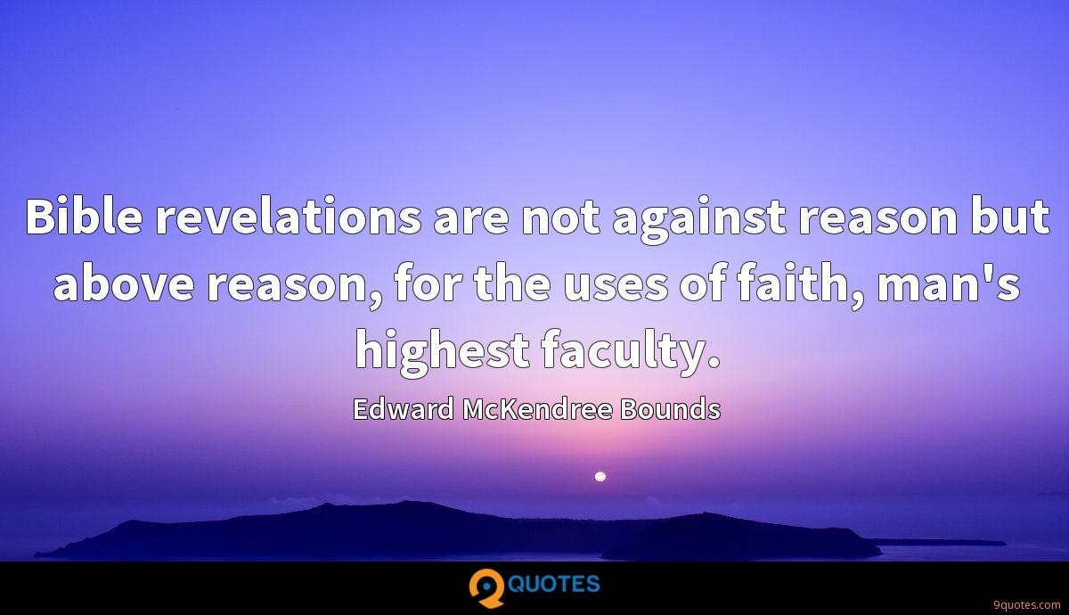Bible revelations are not against reason but above reason, for the uses of faith, man's highest faculty.