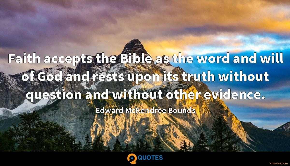 Faith accepts the Bible as the word and will of God and rests upon its truth without question and without other evidence.