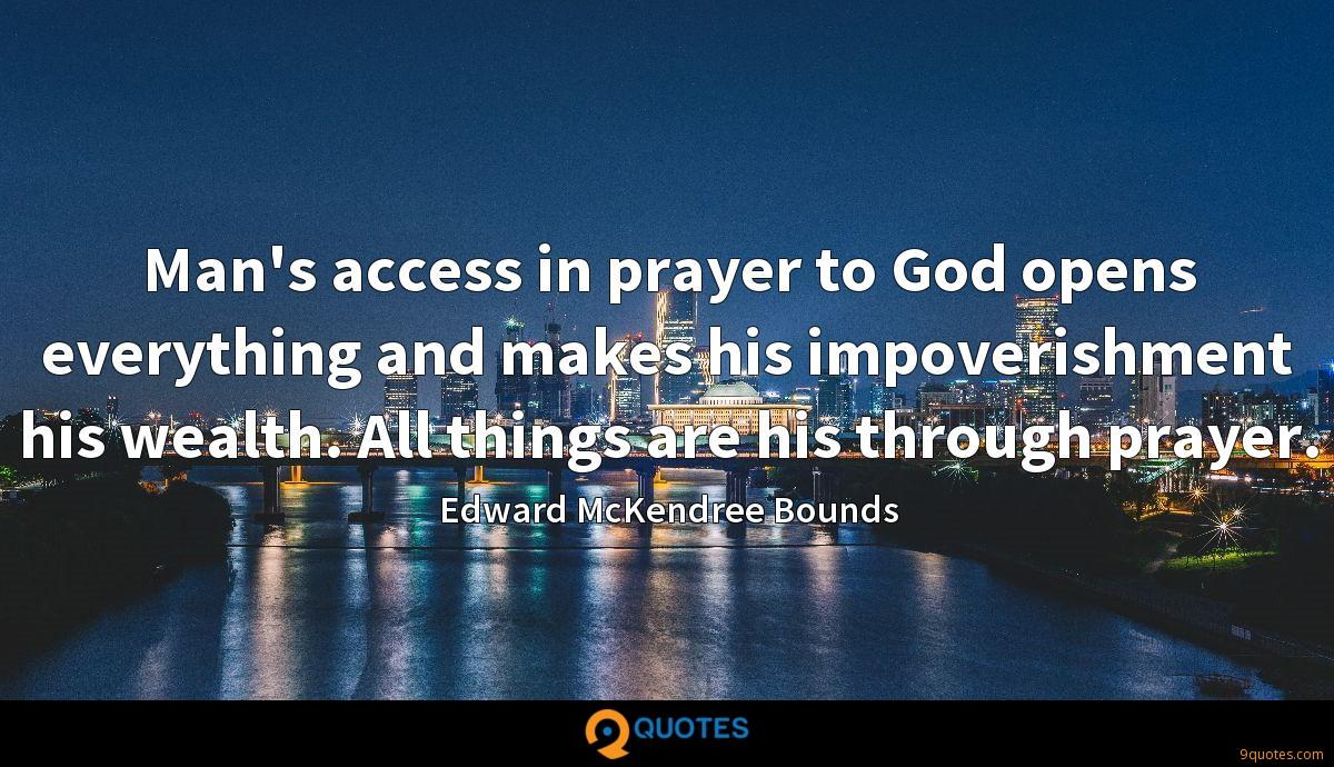 Man's access in prayer to God opens everything and makes his impoverishment his wealth. All things are his through prayer.
