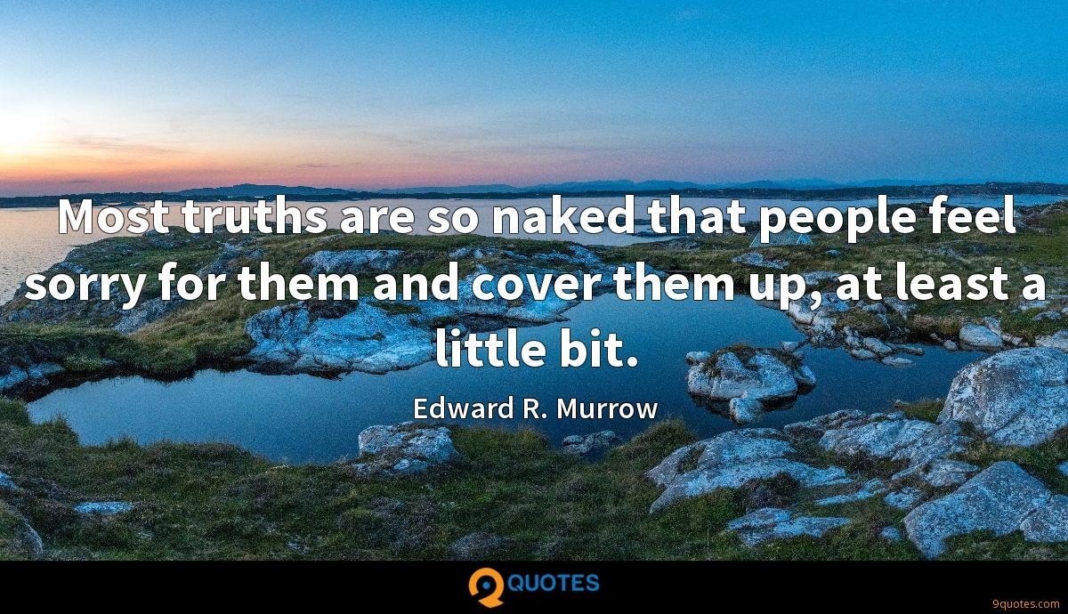 Most truths are so naked that people feel sorry for them and cover them up, at least a little bit.