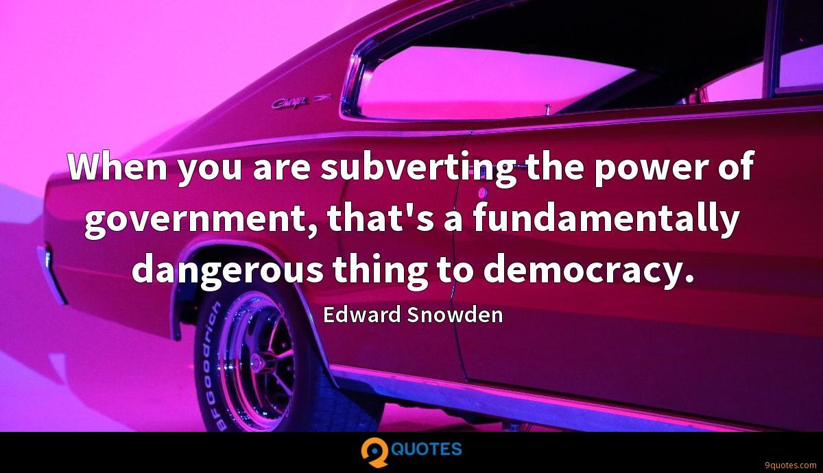 When you are subverting the power of government, that's a fundamentally dangerous thing to democracy.