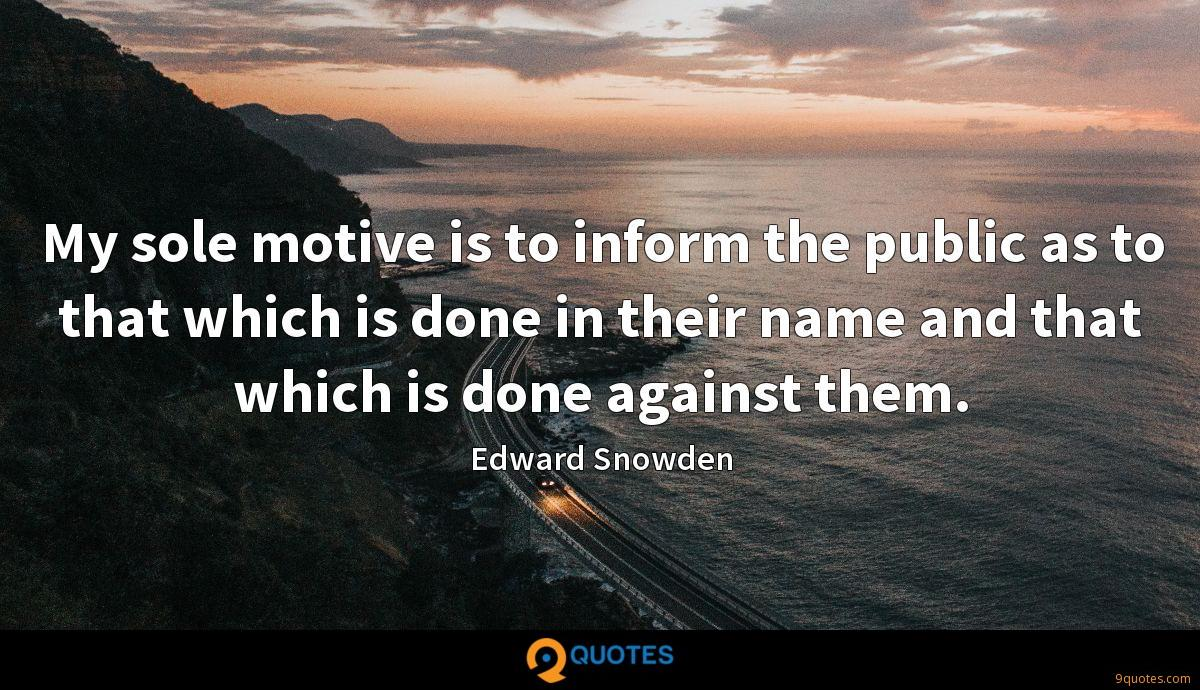 My sole motive is to inform the public as to that which is done in their name and that which is done against them.