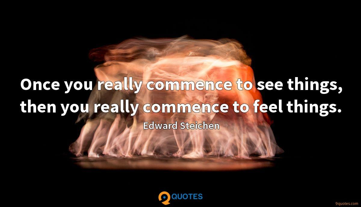 Once you really commence to see things, then you really commence to feel things.