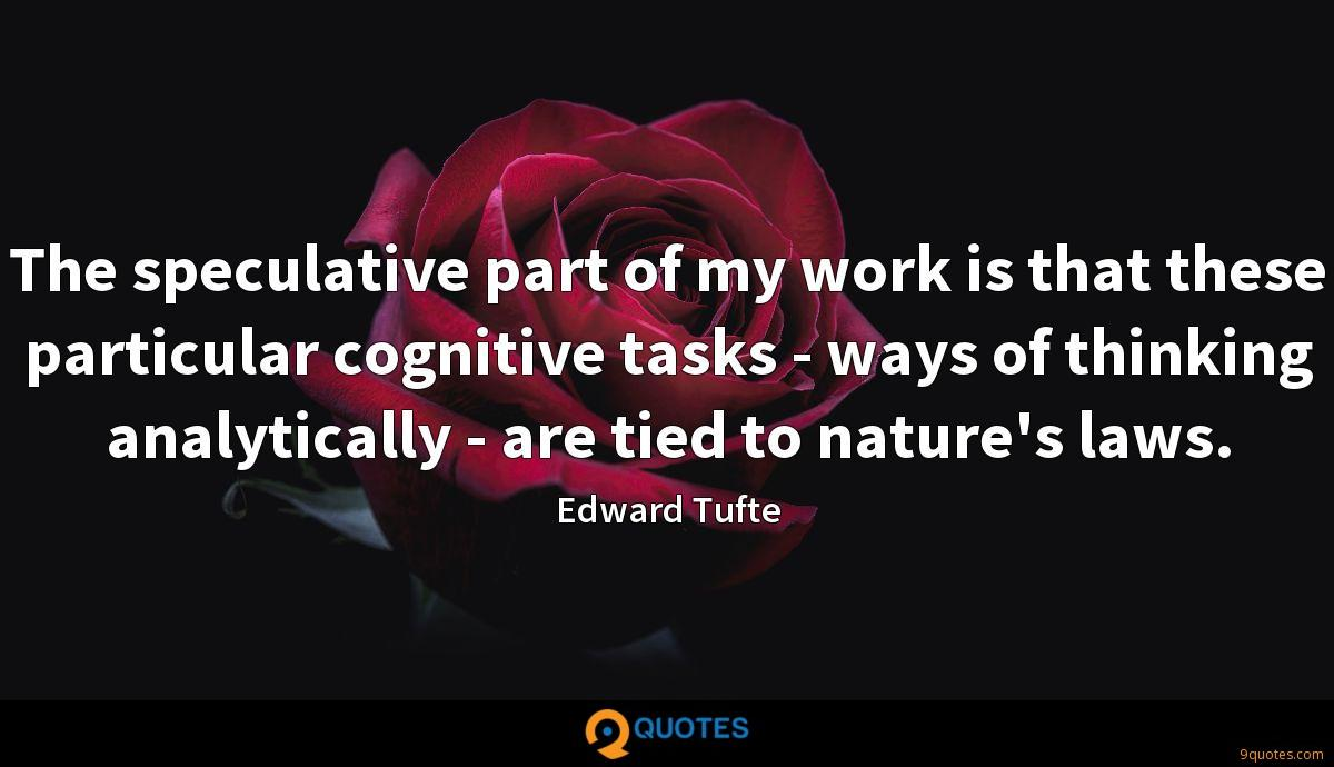 The speculative part of my work is that these particular cognitive tasks - ways of thinking analytically - are tied to nature's laws.