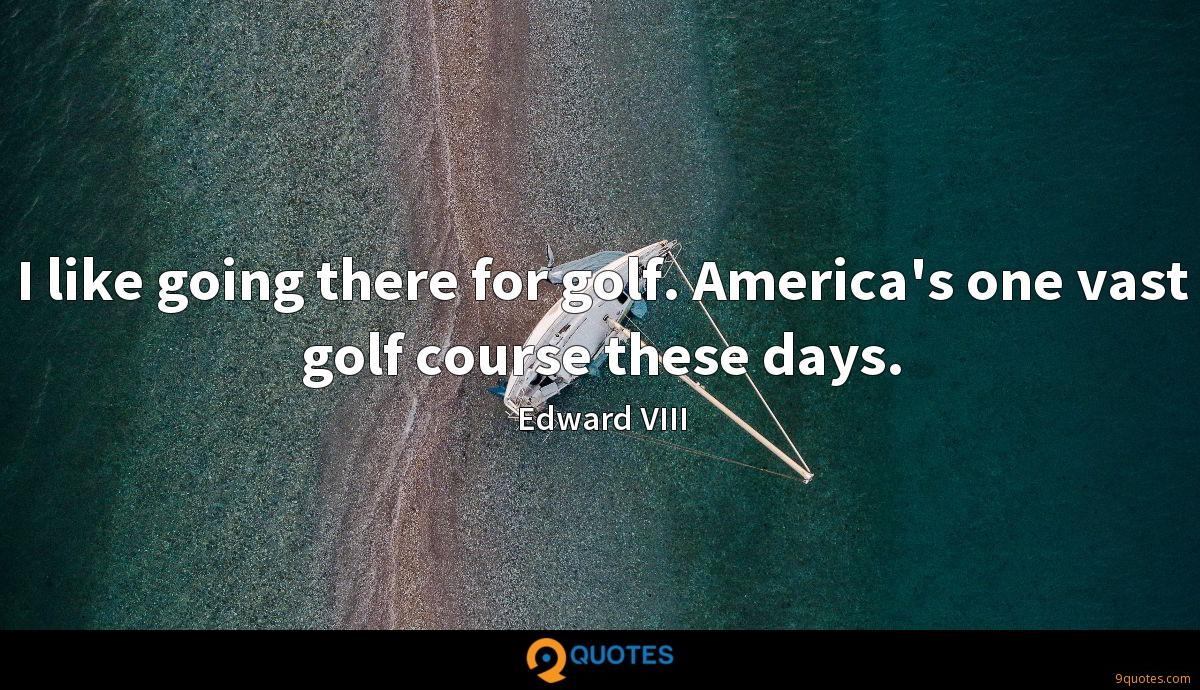 I like going there for golf. America's one vast golf course these days.