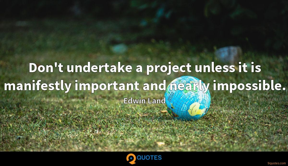 Don't undertake a project unless it is manifestly important and nearly impossible.