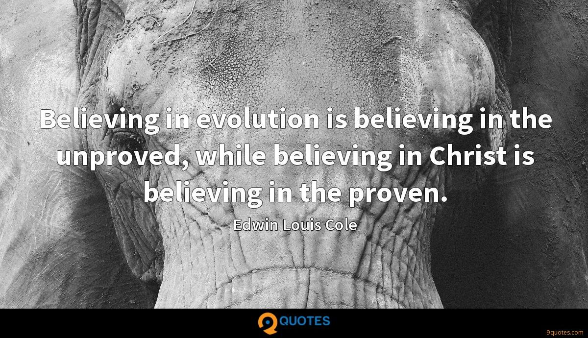 Believing in evolution is believing in the unproved, while believing in Christ is believing in the proven.