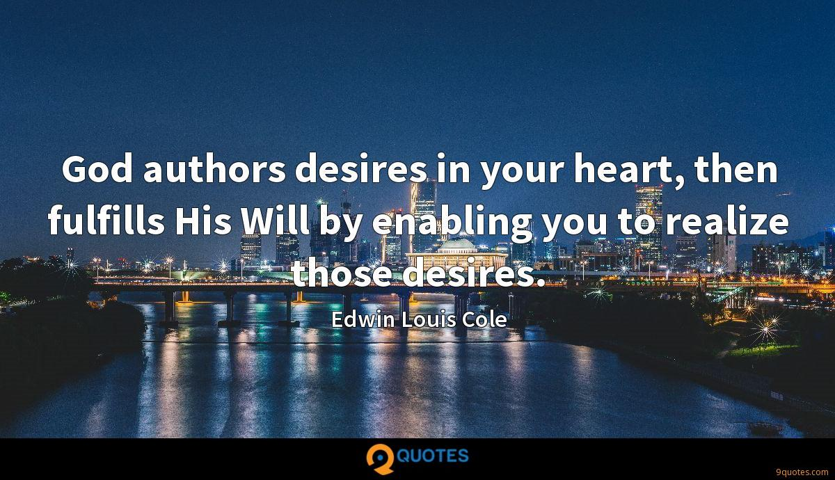 God authors desires in your heart, then fulfills His Will by enabling you to realize those desires.