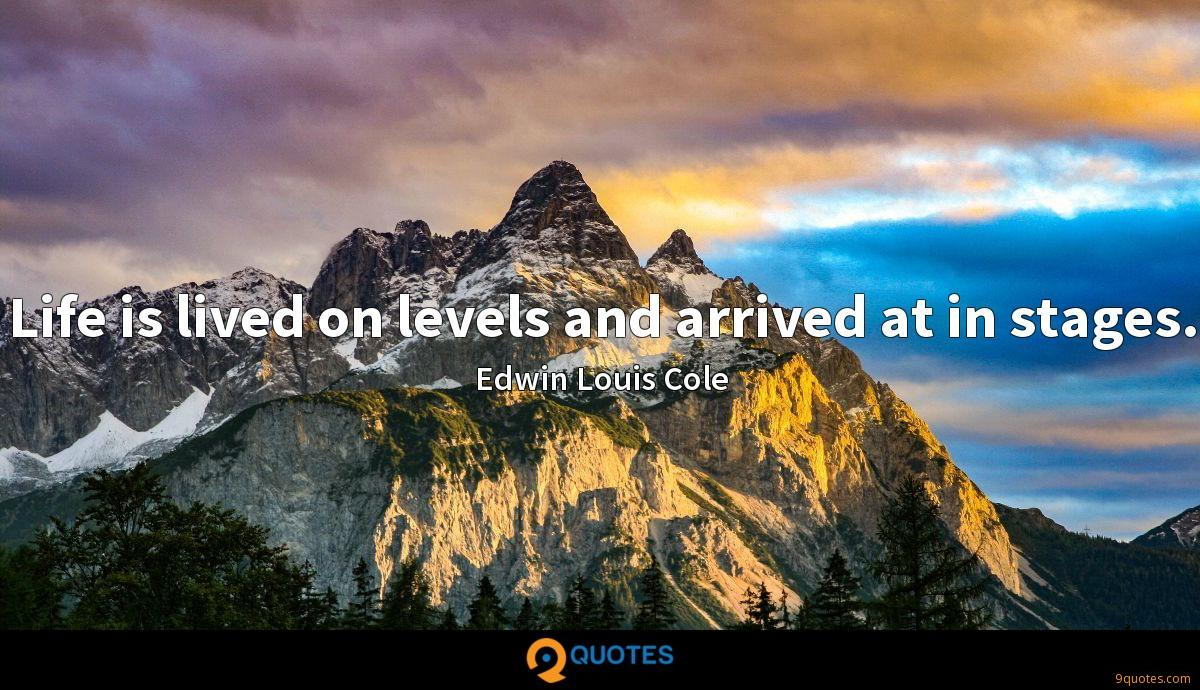 Life is lived on levels and arrived at in stages.