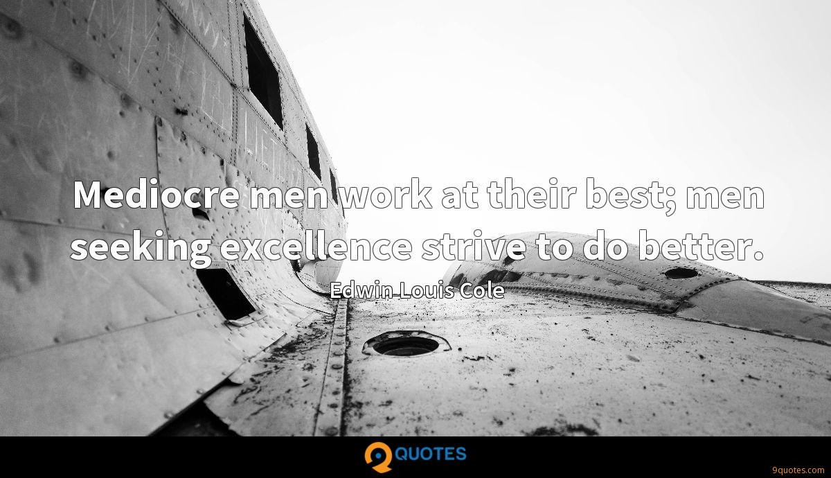 Mediocre men work at their best; men seeking excellence strive to do better.