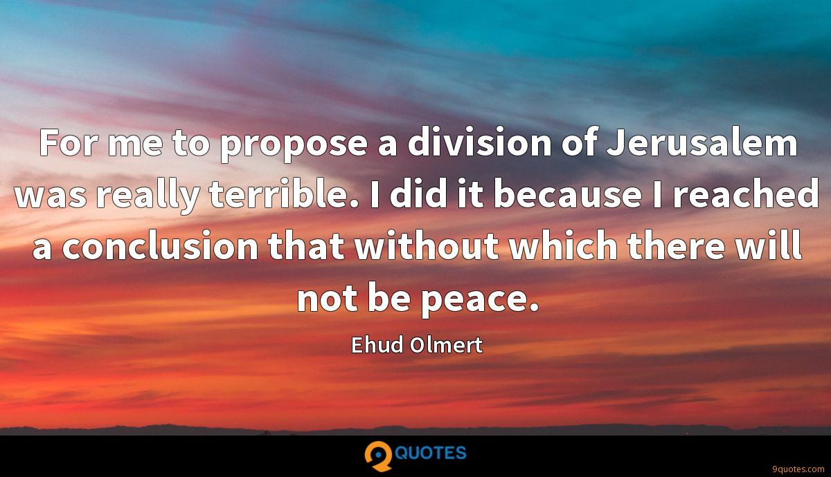 For me to propose a division of Jerusalem was really terrible. I did it because I reached a conclusion that without which there will not be peace.