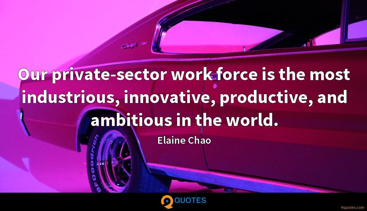 Our private-sector work force is the most industrious, innovative, productive, and ambitious in the world.