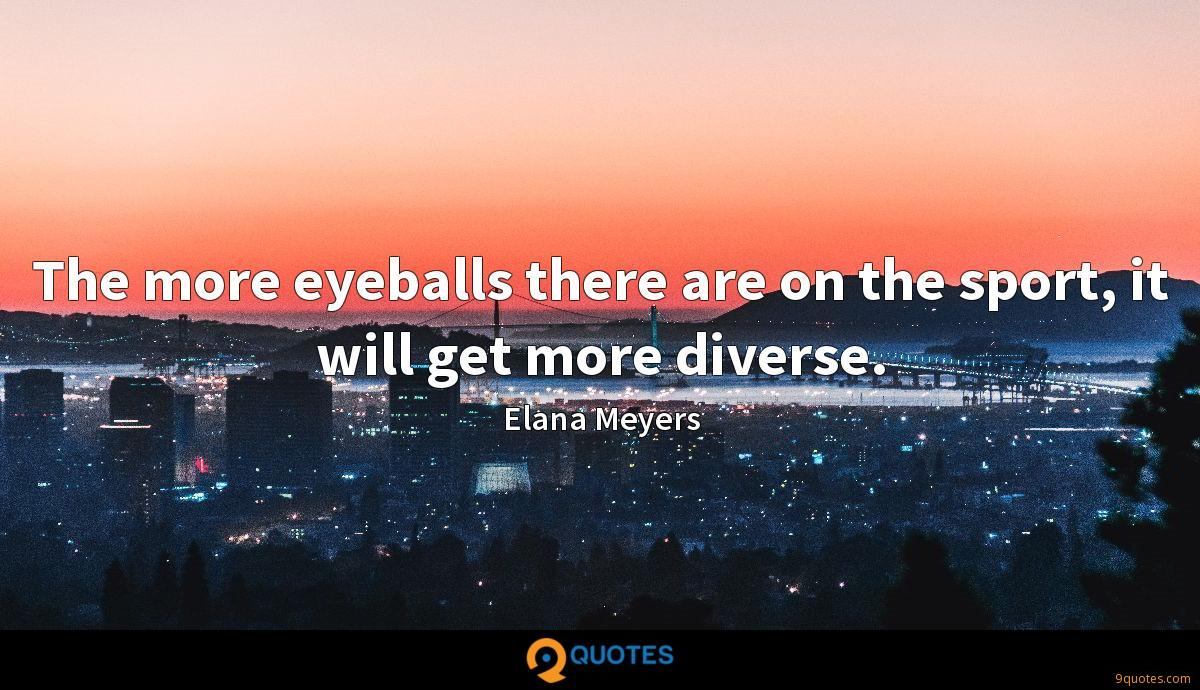 The more eyeballs there are on the sport, it will get more diverse.
