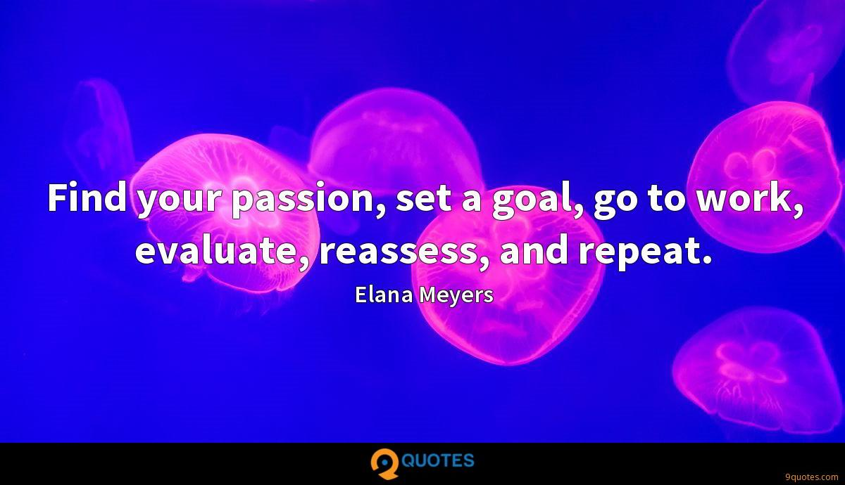 Find your passion, set a goal, go to work, evaluate, reassess, and repeat.