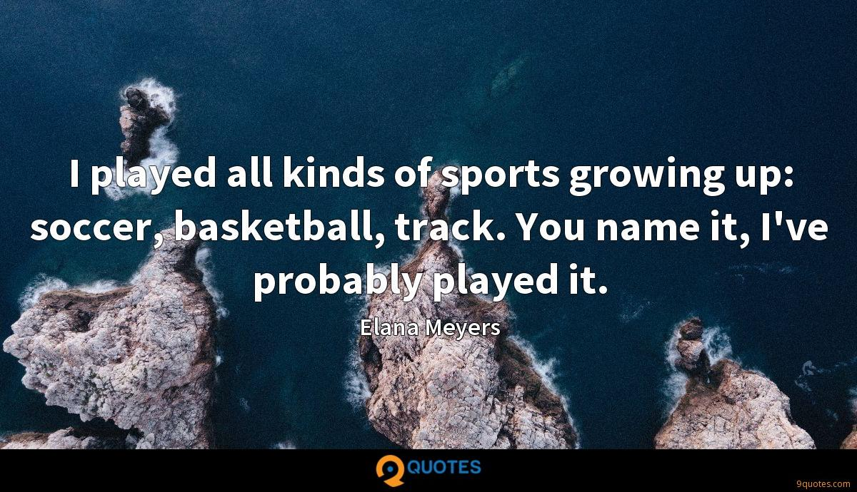 I played all kinds of sports growing up: soccer, basketball, track. You name it, I've probably played it.