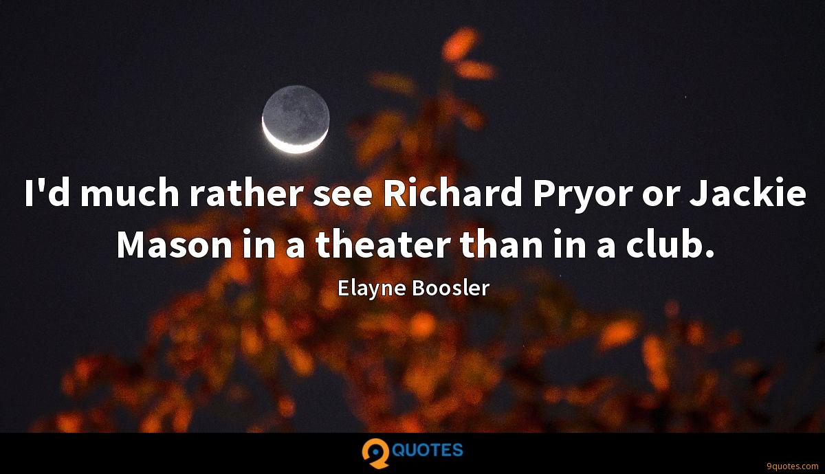 I'd much rather see Richard Pryor or Jackie Mason in a theater than in a club.