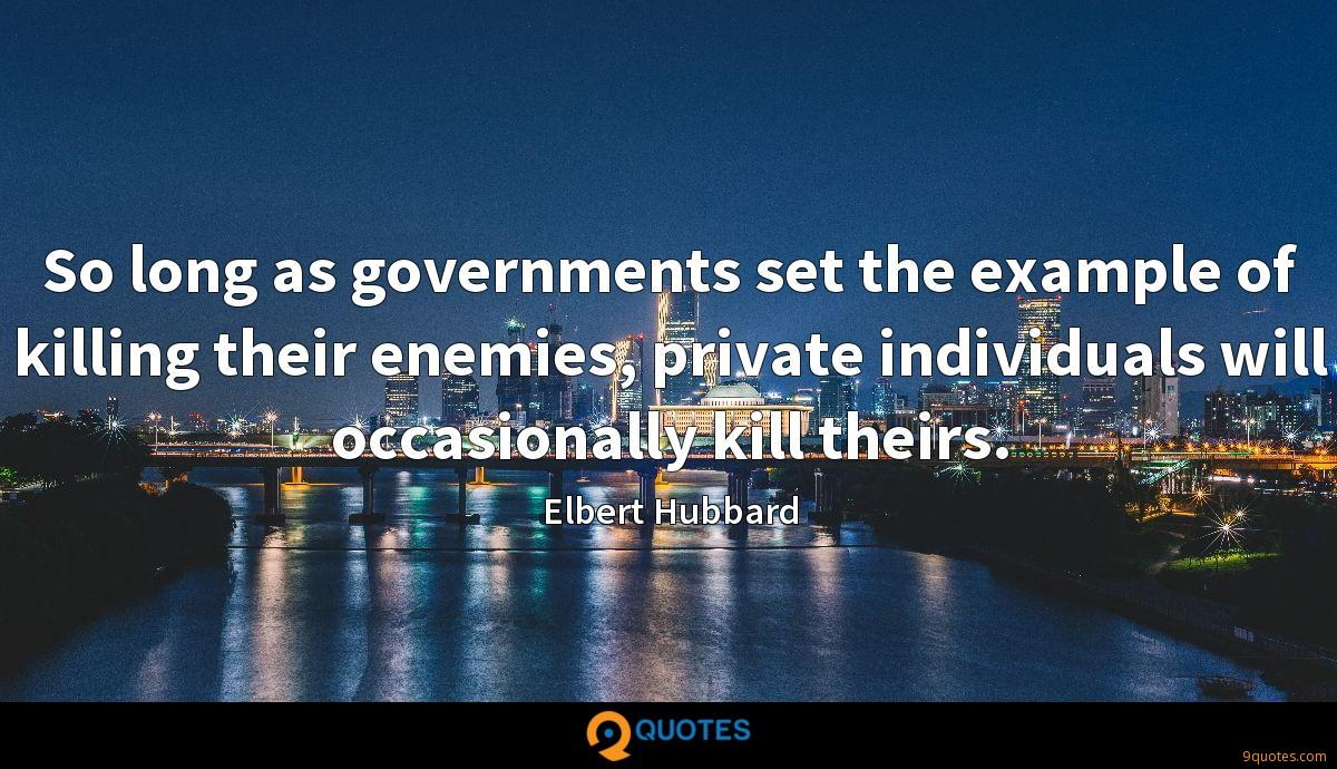 So long as governments set the example of killing their enemies, private individuals will occasionally kill theirs.