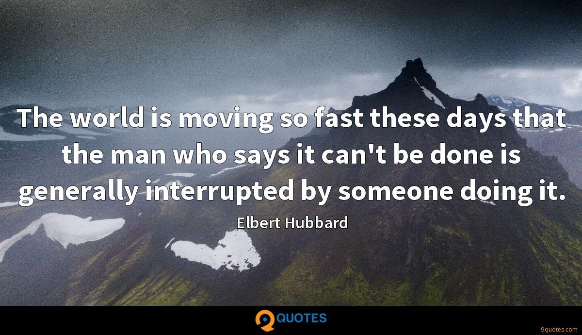 The world is moving so fast these days that the man who says it can't be done is generally interrupted by someone doing it.