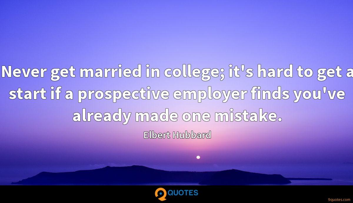 Never get married in college; it's hard to get a start if a prospective employer finds you've already made one mistake.