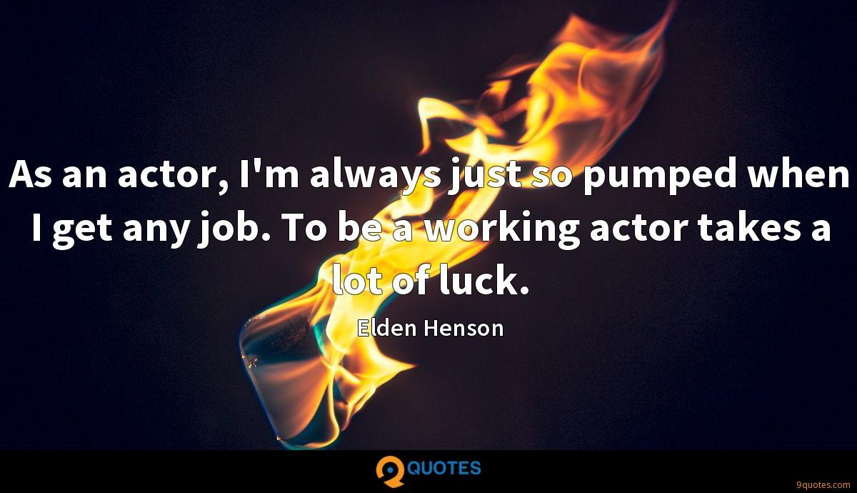 As an actor, I'm always just so pumped when I get any job. To be a working actor takes a lot of luck.