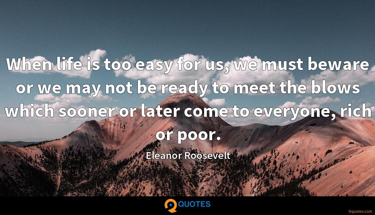 When life is too easy for us, we must beware or we may not be ready to meet the blows which sooner or later come to everyone, rich or poor.