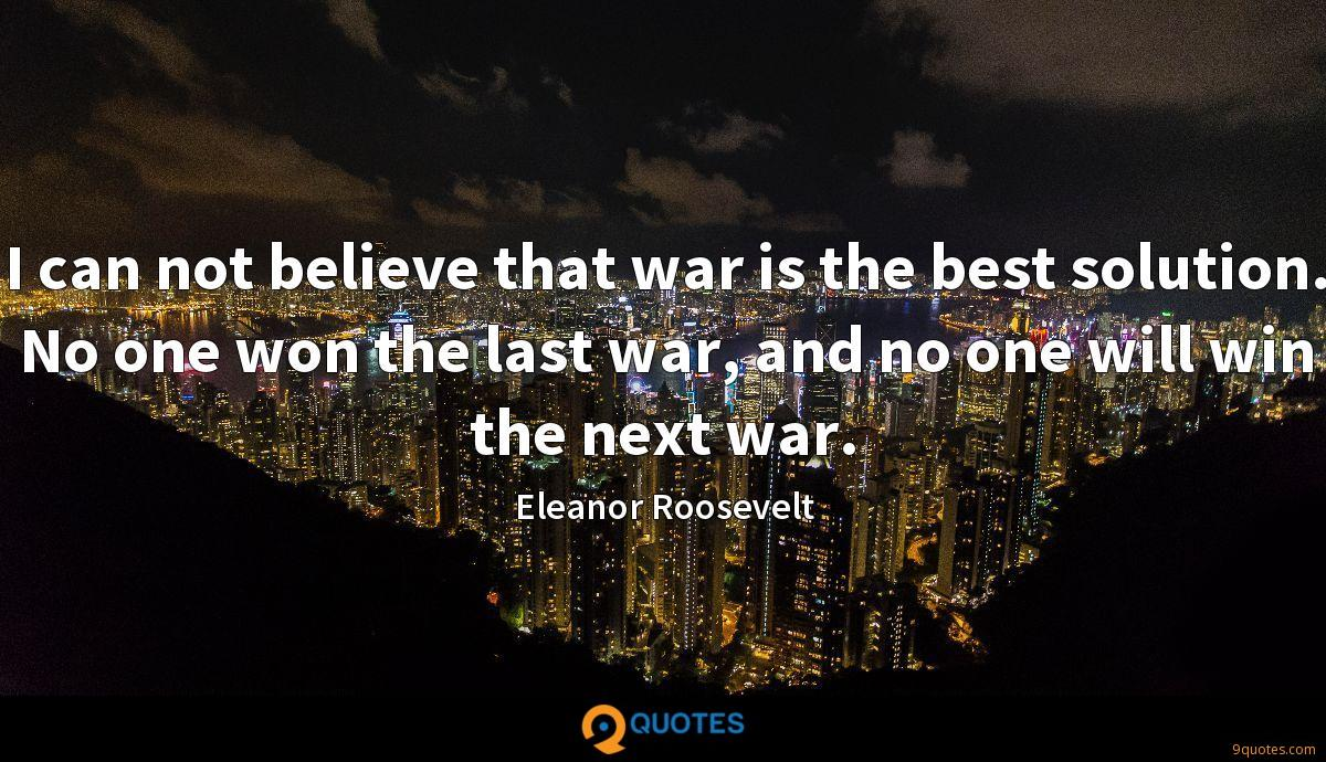 I can not believe that war is the best solution  No one won
