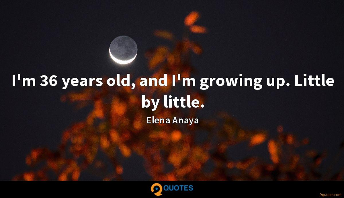 I'm 36 years old, and I'm growing up. Little by little.
