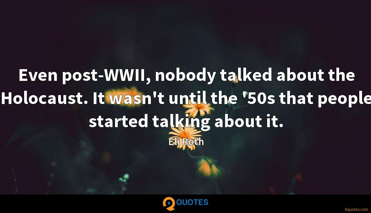Even post-WWII, nobody talked about the Holocaust. It wasn't until the '50s that people started talking about it.