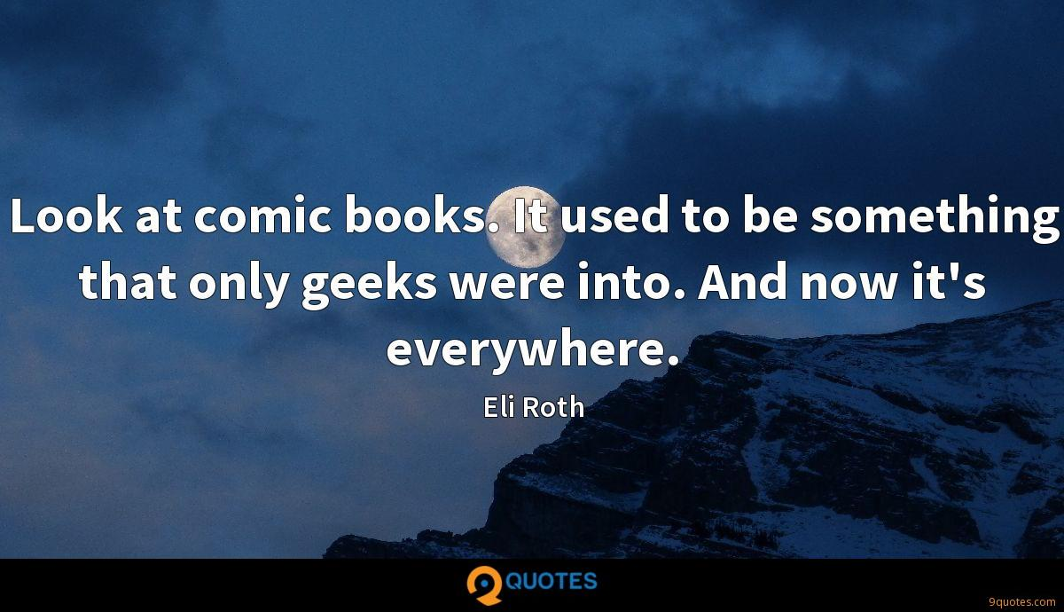 Look at comic books. It used to be something that only geeks were into. And now it's everywhere.