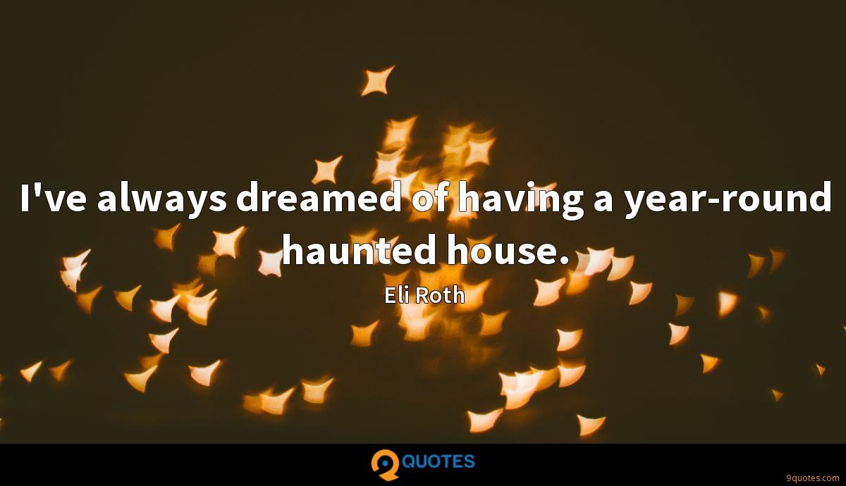 I've always dreamed of having a year-round haunted house.