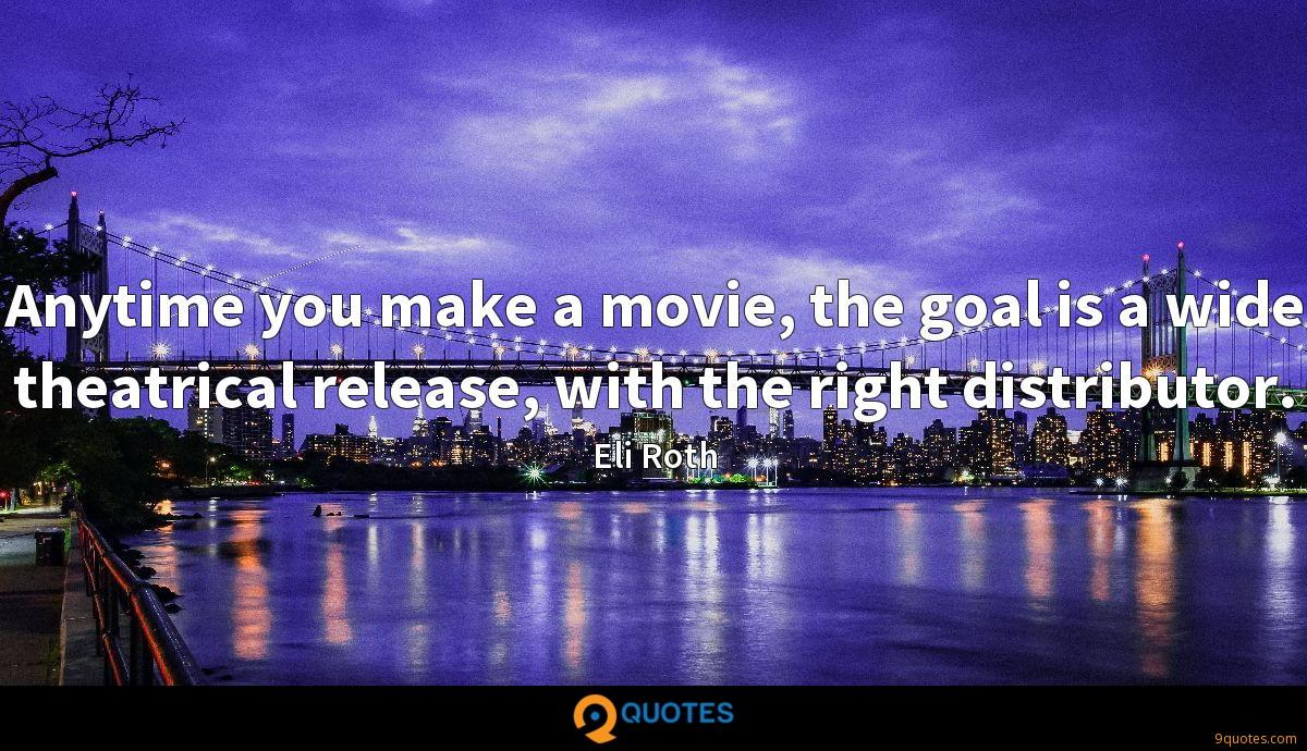 Anytime you make a movie, the goal is a wide theatrical release, with the right distributor.
