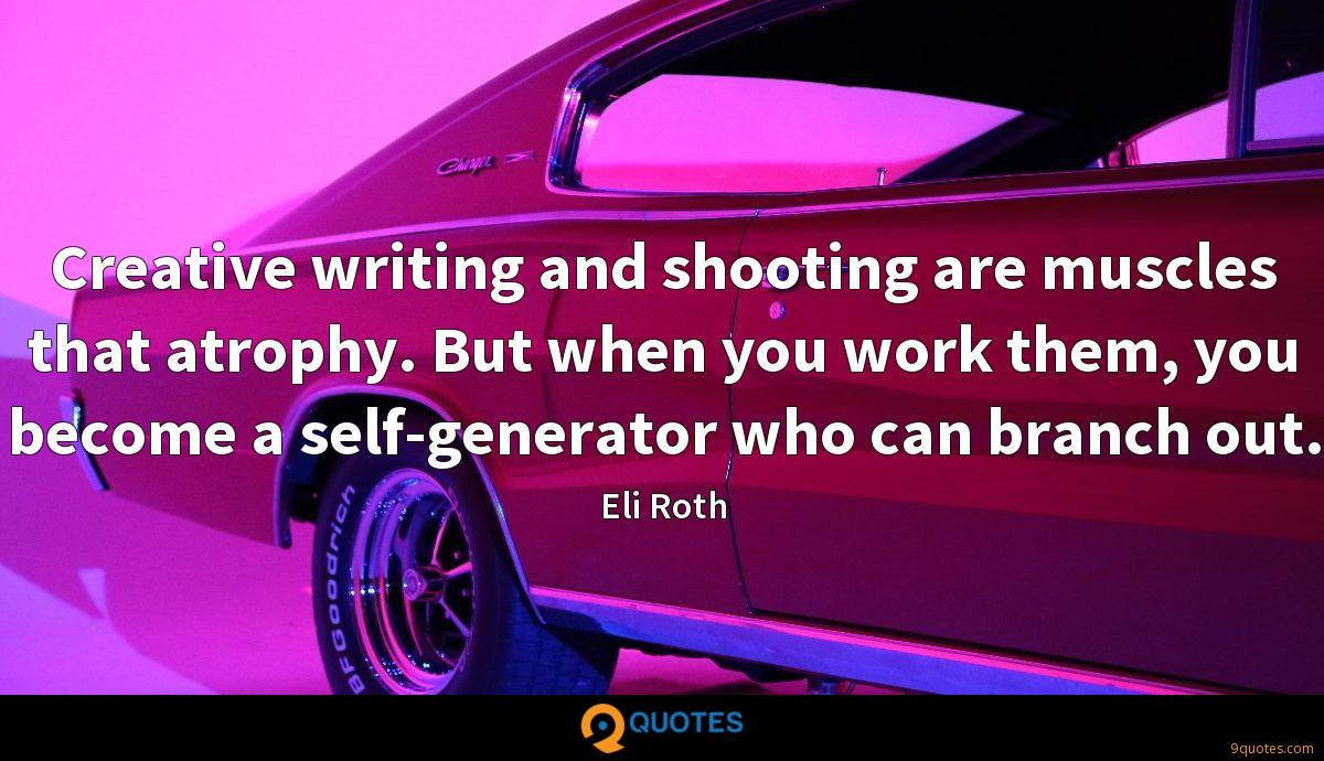Creative writing and shooting are muscles that atrophy. But when you work them, you become a self-generator who can branch out.