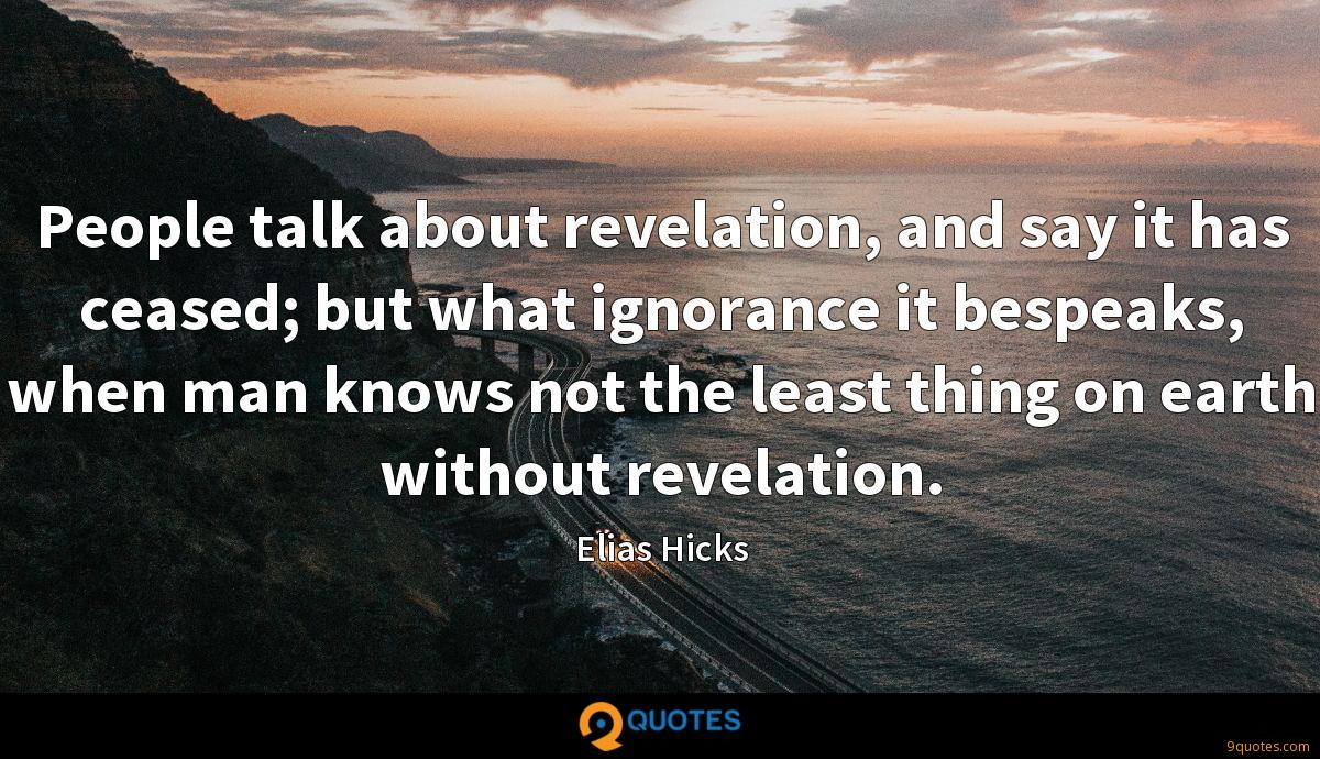 People talk about revelation, and say it has ceased; but what ignorance it bespeaks, when man knows not the least thing on earth without revelation.